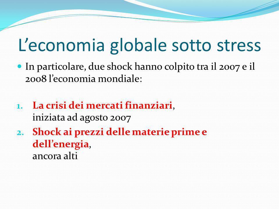 Leconomia globale sotto stress In particolare, due shock hanno colpito tra il 2007 e il 2008 leconomia mondiale: 1. La crisi dei mercati finanziari, i