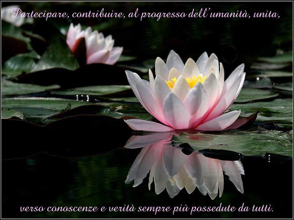 Partecipare, contribuire, al progresso dellumanità, unita, verso conoscenze e verità sempre più possedute da tutti.