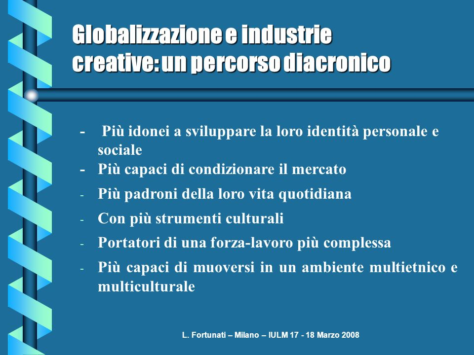 L. Fortunati – Milano – IULM 17 - 18 Marzo 2008 Globalizzazione e industrie creative: un percorso diacronico - Più idonei a sviluppare la loro identit
