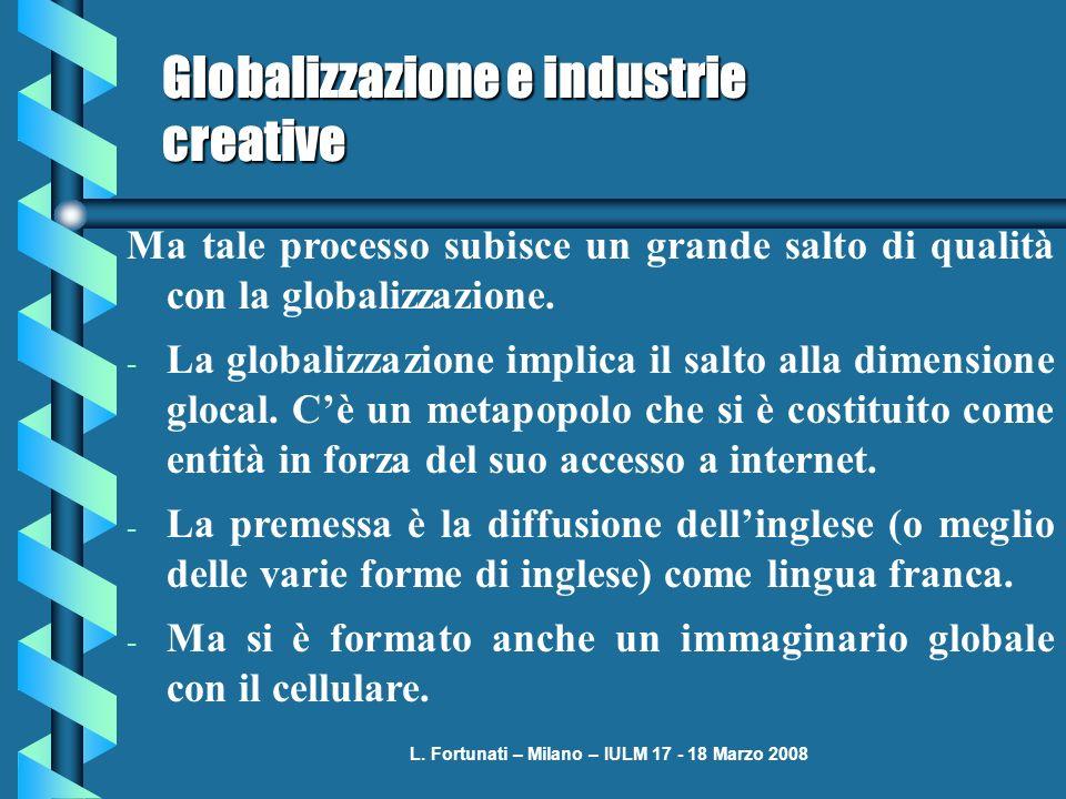L. Fortunati – Milano – IULM 17 - 18 Marzo 2008 Globalizzazione e industrie creative Ma tale processo subisce un grande salto di qualità con la global