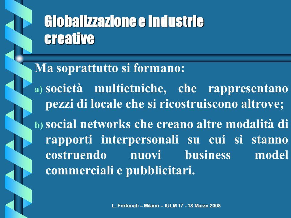 L. Fortunati – Milano – IULM 17 - 18 Marzo 2008 Globalizzazione e industrie creative Ma soprattutto si formano: a) società multietniche, che rappresen