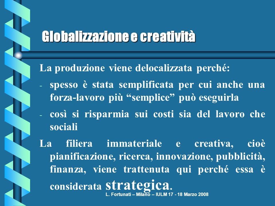 L. Fortunati – Milano – IULM 17 - 18 Marzo 2008 Globalizzazione e creatività La produzione viene delocalizzata perché: - spesso è stata semplificata p