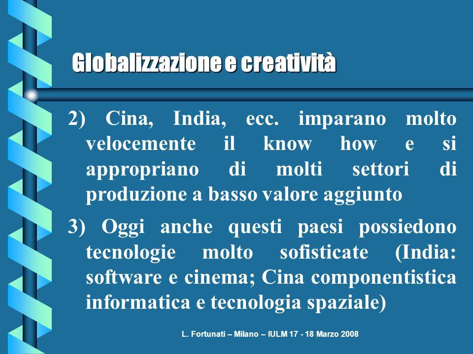 L. Fortunati – Milano – IULM 17 - 18 Marzo 2008 Globalizzazione e creatività 2) Cina, India, ecc. imparano molto velocemente il know how e si appropri