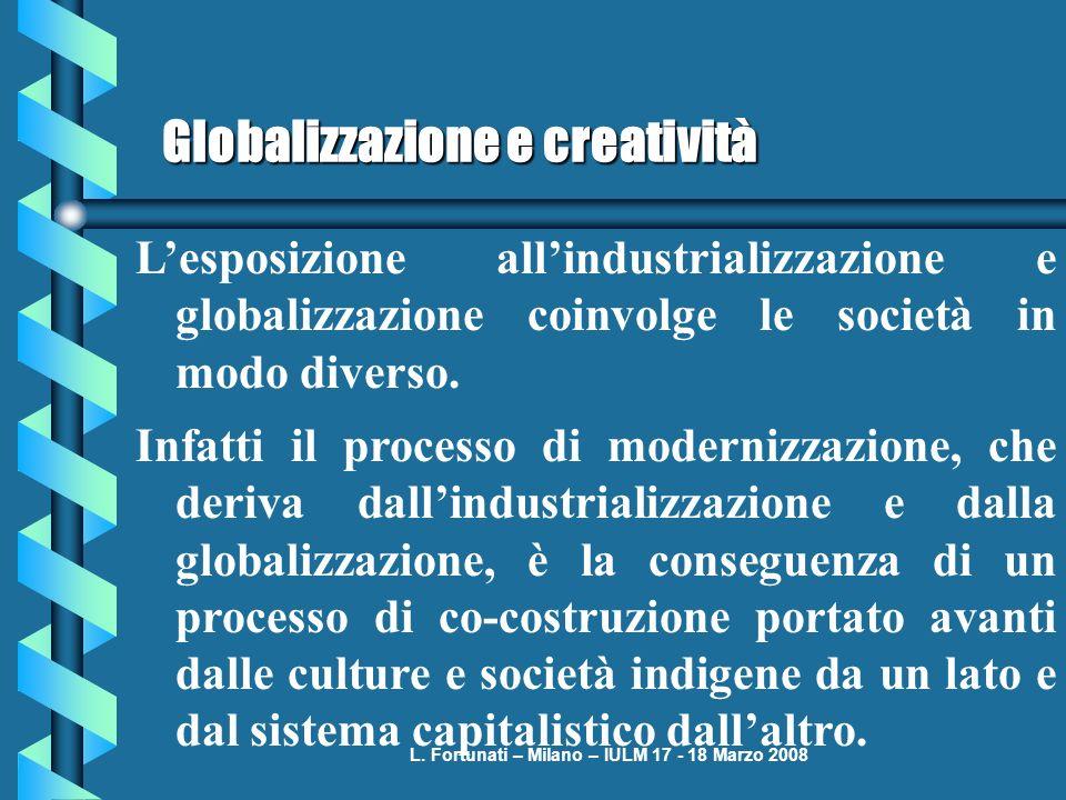 L. Fortunati – Milano – IULM 17 - 18 Marzo 2008 Globalizzazione e creatività Lesposizione allindustrializzazione e globalizzazione coinvolge le societ