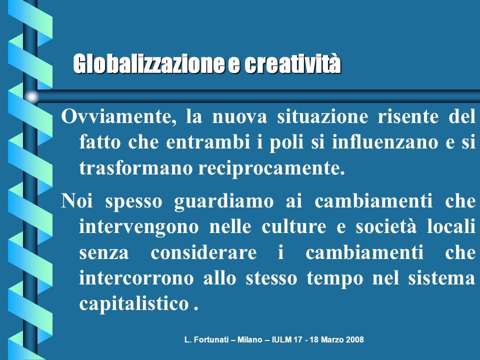 L. Fortunati – Milano – IULM 17 - 18 Marzo 2008 Globalizzazione e creatività Ovviamente, la nuova situazione risente del fatto che entrambi i poli si