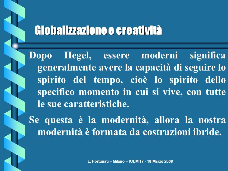 L. Fortunati – Milano – IULM 17 - 18 Marzo 2008 Globalizzazione e creatività Dopo Hegel, essere moderni significa generalmente avere la capacità di se