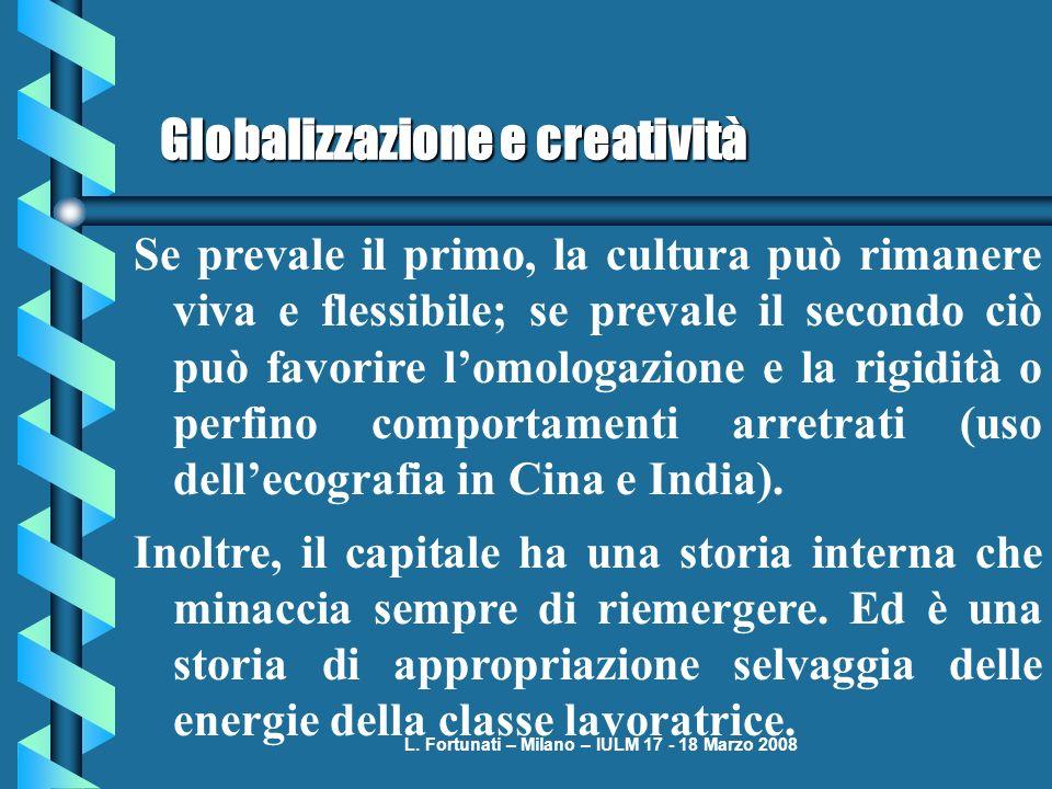 L. Fortunati – Milano – IULM 17 - 18 Marzo 2008 Globalizzazione e creatività Se prevale il primo, la cultura può rimanere viva e flessibile; se preval