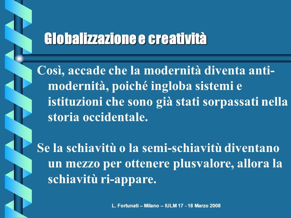 L. Fortunati – Milano – IULM 17 - 18 Marzo 2008 Globalizzazione e creatività Così, accade che la modernità diventa anti- modernità, poiché ingloba sis