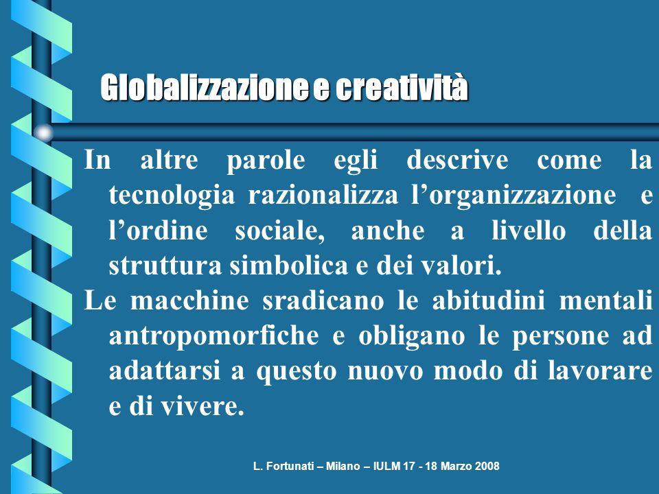 L. Fortunati – Milano – IULM 17 - 18 Marzo 2008 Globalizzazione e creatività In altre parole egli descrive come la tecnologia razionalizza lorganizzaz