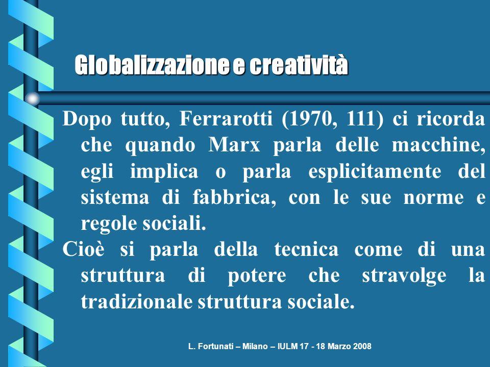 L. Fortunati – Milano – IULM 17 - 18 Marzo 2008 Globalizzazione e creatività Dopo tutto, Ferrarotti (1970, 111) ci ricorda che quando Marx parla delle