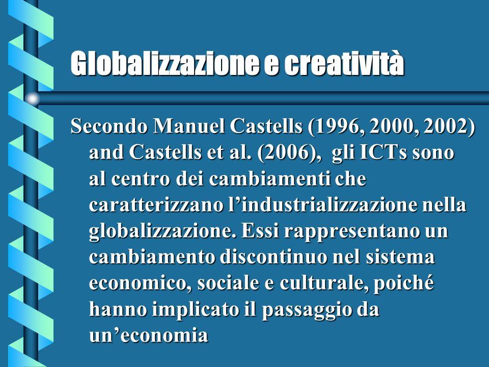 Globalizzazione e creatività Secondo Manuel Castells (1996, 2000, 2002) and Castells et al. (2006), gli ICTs sono al centro dei cambiamenti che caratt