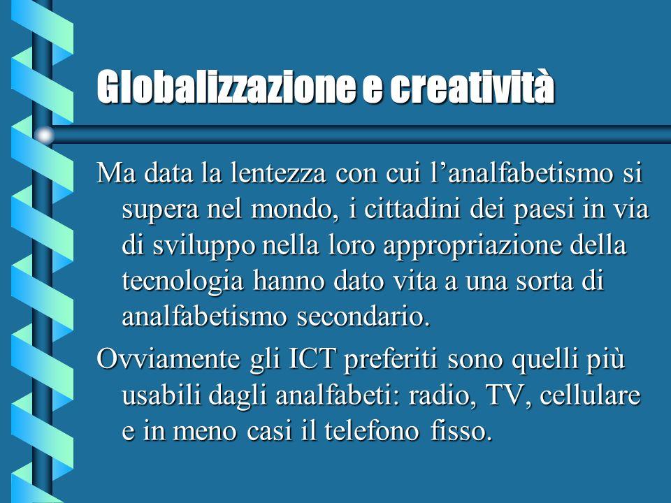 Globalizzazione e creatività Ma data la lentezza con cui lanalfabetismo si supera nel mondo, i cittadini dei paesi in via di sviluppo nella loro appropriazione della tecnologia hanno dato vita a una sorta di analfabetismo secondario.