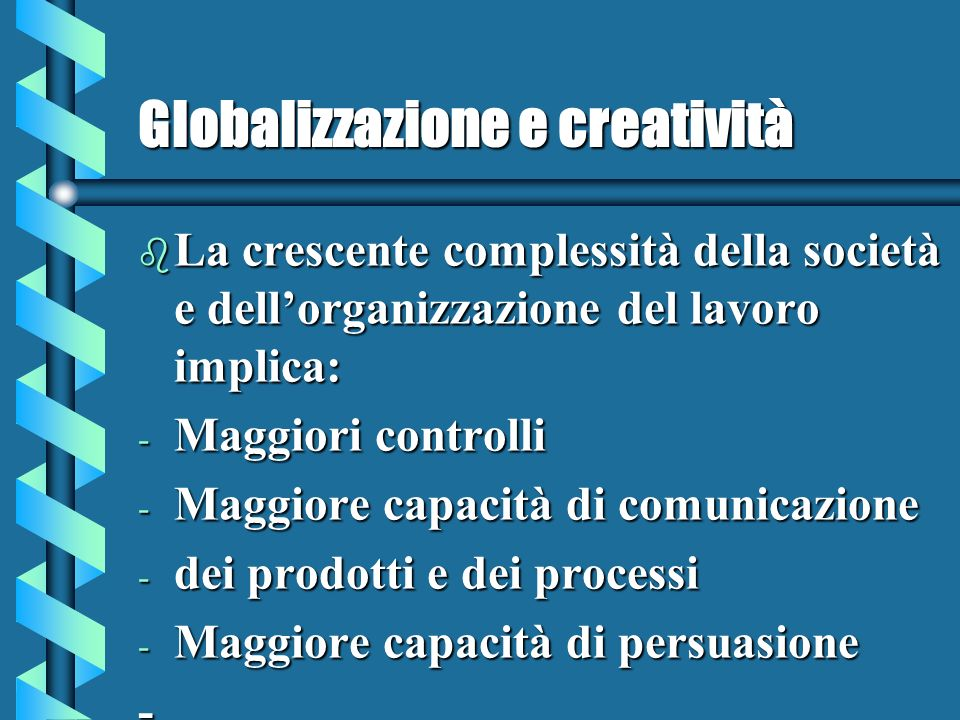 Globalizzazione e creatività b La crescente complessità della società e dellorganizzazione del lavoro implica: - Maggiori controlli - Maggiore capacità di comunicazione - dei prodotti e dei processi - Maggiore capacità di persuasione -