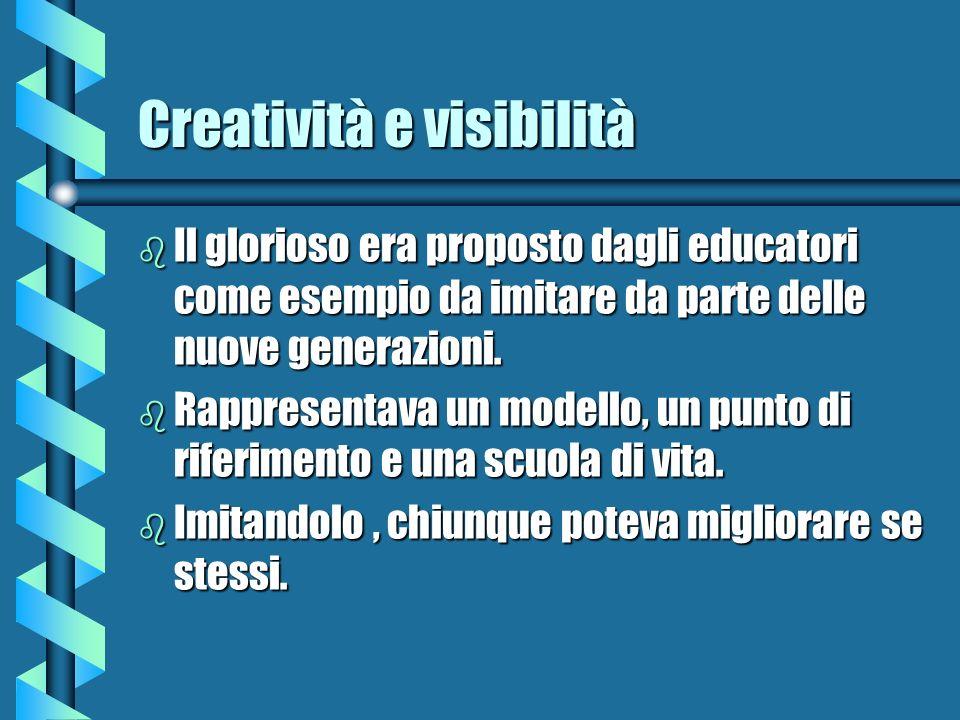 Creatività e visibilità b Il glorioso era proposto dagli educatori come esempio da imitare da parte delle nuove generazioni. b Rappresentava un modell
