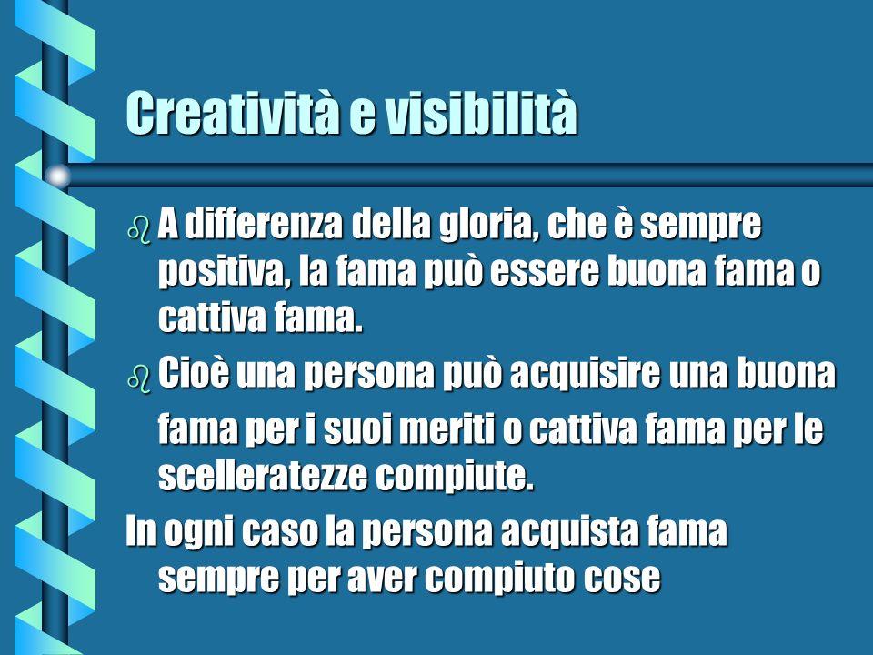 Creatività e visibilità b A differenza della gloria, che è sempre positiva, la fama può essere buona fama o cattiva fama. b Cioè una persona può acqui