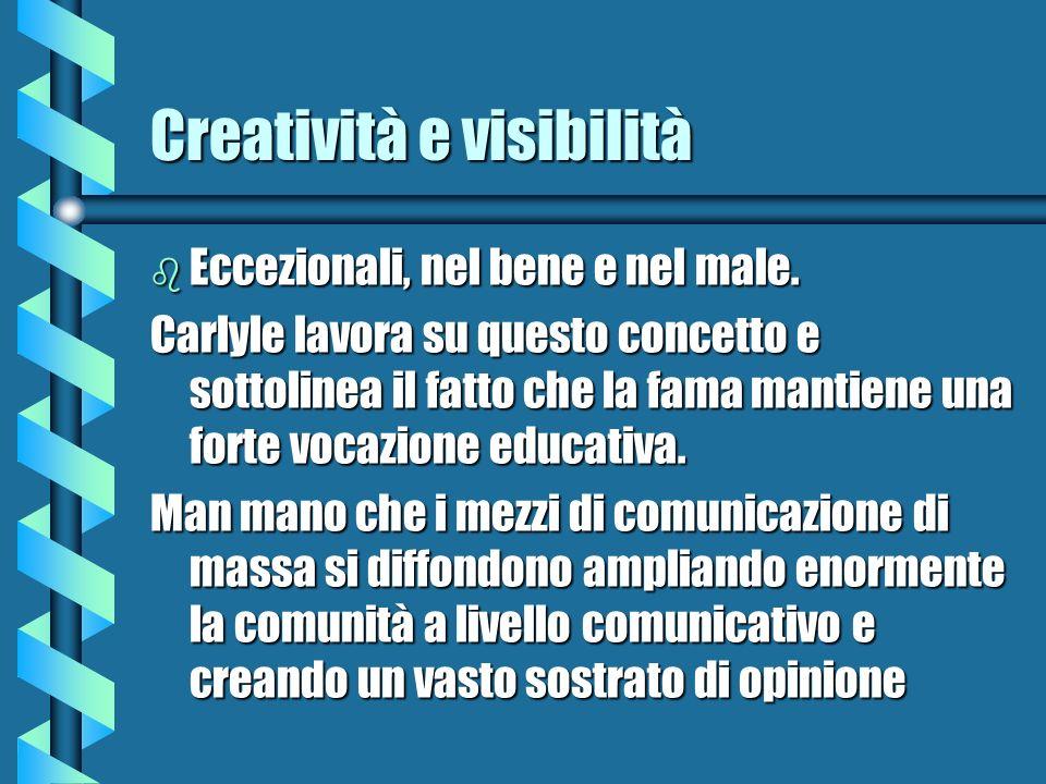 Creatività e visibilità b Eccezionali, nel bene e nel male. Carlyle lavora su questo concetto e sottolinea il fatto che la fama mantiene una forte voc