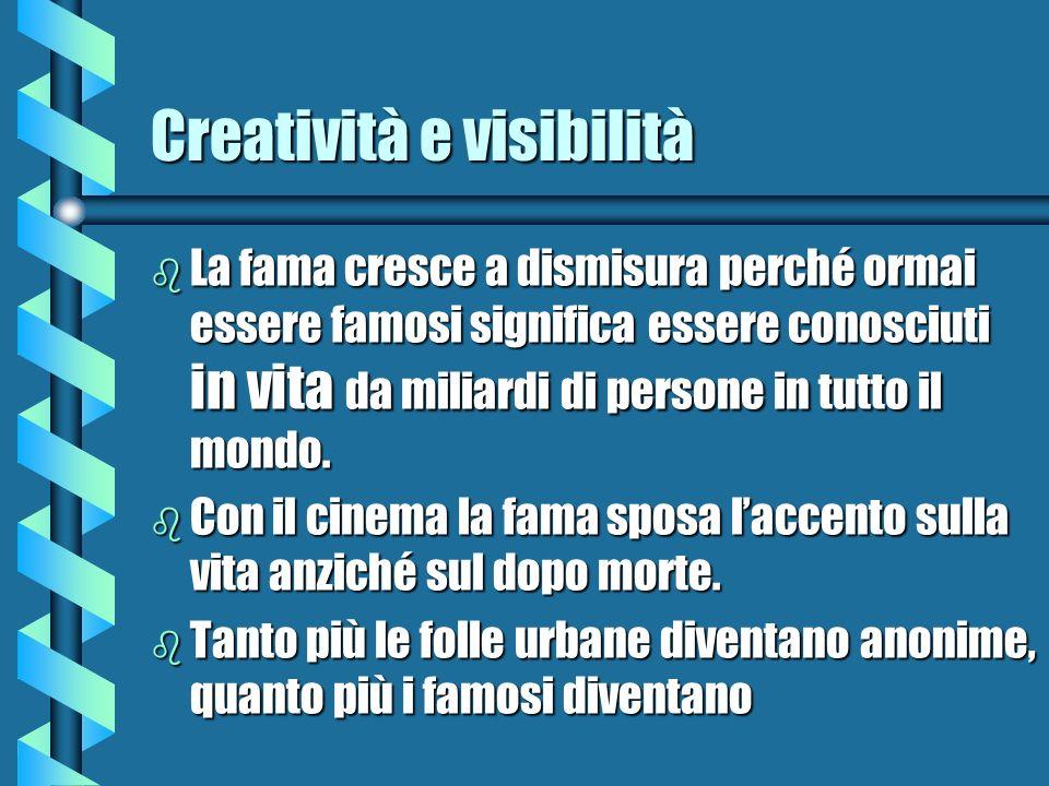 Creatività e visibilità b La fama cresce a dismisura perché ormai essere famosi significa essere conosciuti in vita da miliardi di persone in tutto il