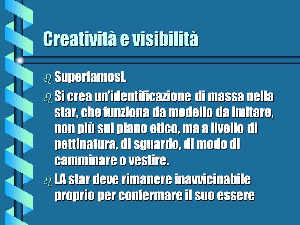 Creatività e visibilità b Superfamosi. b Si crea unidentificazione di massa nella star, che funziona da modello da imitare, non più sul piano etico, m