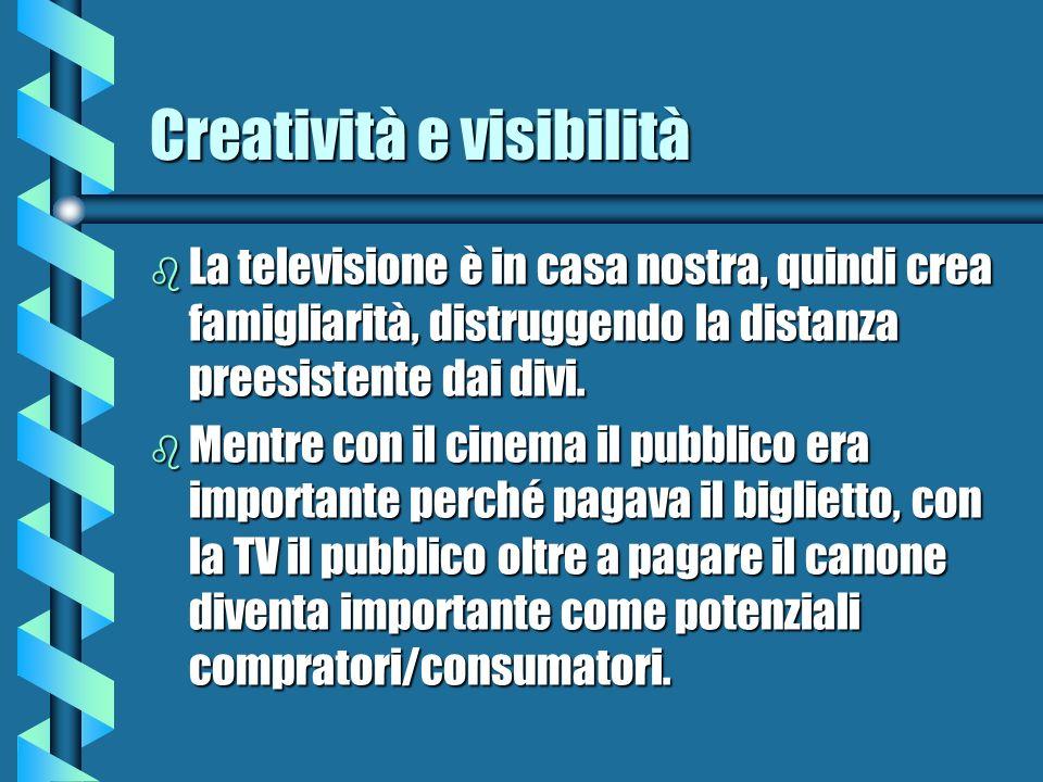 Creatività e visibilità b La televisione è in casa nostra, quindi crea famigliarità, distruggendo la distanza preesistente dai divi. b Mentre con il c
