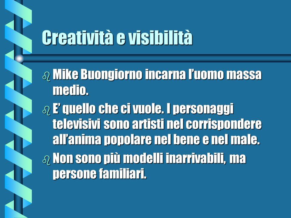 Creatività e visibilità b Mike Buongiorno incarna luomo massa medio. b E quello che ci vuole. I personaggi televisivi sono artisti nel corrispondere a