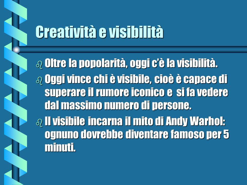 Creatività e visibilità b Oltre la popolarità, oggi cè la visibilità. b Oggi vince chi è visibile, cioè è capace di superare il rumore iconico e si fa