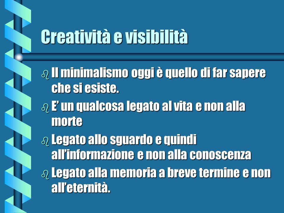 Creatività e visibilità b Il minimalismo oggi è quello di far sapere che si esiste. b E un qualcosa legato al vita e non alla morte b Legato allo sgua