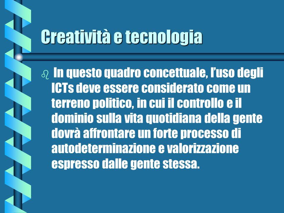 Creatività e tecnologia b b In questo quadro concettuale, luso degli ICTs deve essere considerato come un terreno politico, in cui il controllo e il d