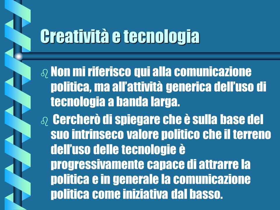 Creatività e tecnologia b b Non mi riferisco qui alla comunicazione politica, ma allattività generica delluso di tecnologia a banda larga. b b Cercher