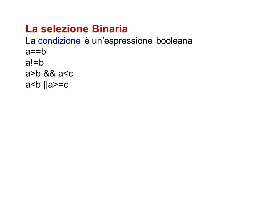 La selezione Binaria La condizione è unespressione booleana a==b a!=b a>b && a<c a =c
