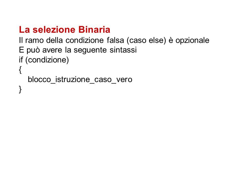 La selezione Binaria Il ramo della condizione falsa (caso else) è opzionale E può avere la seguente sintassi if (condizione) { blocco_istruzione_caso_vero }
