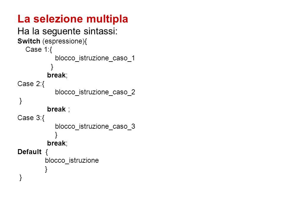 La selezione multipla Ha la seguente sintassi: Switch (espressione){ Case 1:{ blocco_istruzione_caso_1 } break; Case 2:{ blocco_istruzione_caso_2 } break ; Case 3:{ blocco_istruzione_caso_3 } break; Default { blocco_istruzione }