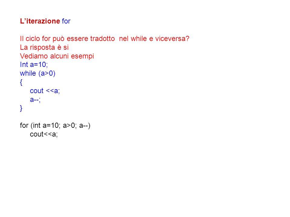 Literazione for Il ciclo for può essere tradotto nel while e viceversa? La risposta è si Vediamo alcuni esempi Int a=10; while (a>0) { cout <<a; a--;