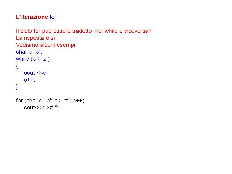 Literazione for Il ciclo for può essere tradotto nel while e viceversa? La risposta è si Vediamo alcuni esempi char c=a; while (c<=z) { cout <<c; c++;