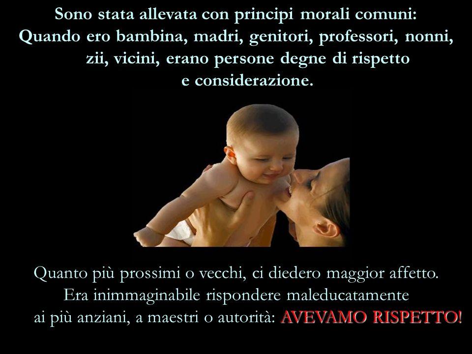 Sono stata allevata con principi morali comuni: Quando ero bambina, madri, genitori, professori, nonni, zii, vicini, erano persone degne di rispetto e considerazione.