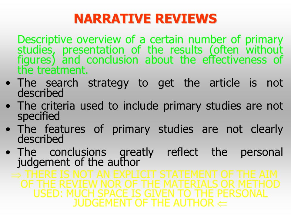 NARRATIVE REVIEWS Descriptive overview of a certain number of primary studies, presentation of the results (often without figures) and conclusion abou