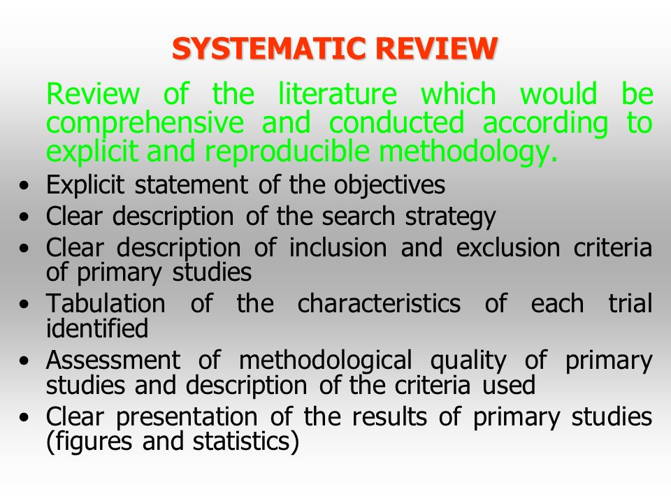 SYSTEMATIC REVIEW Review of the literature which would be comprehensive and conducted according to explicit and reproducible methodology. Explicit sta