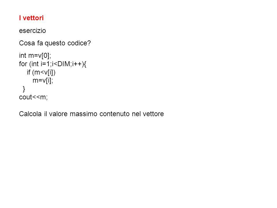 I vettori esercizio Cosa fa questo codice? int m=v[0]; for (int i=1;i<DIM;i++){ if (m<v[i]) m=v[i]; } cout<<m; Calcola il valore massimo contenuto nel