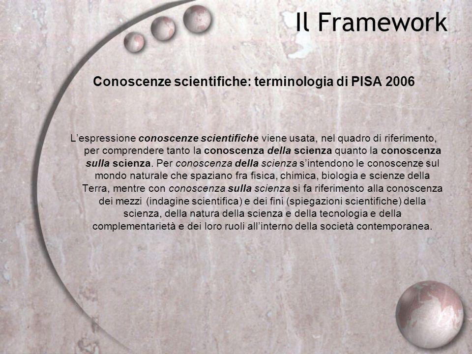 Il Framework Conoscenze scientifiche: terminologia di PISA 2006 Lespressione conoscenze scientifiche viene usata, nel quadro di riferimento, per compr