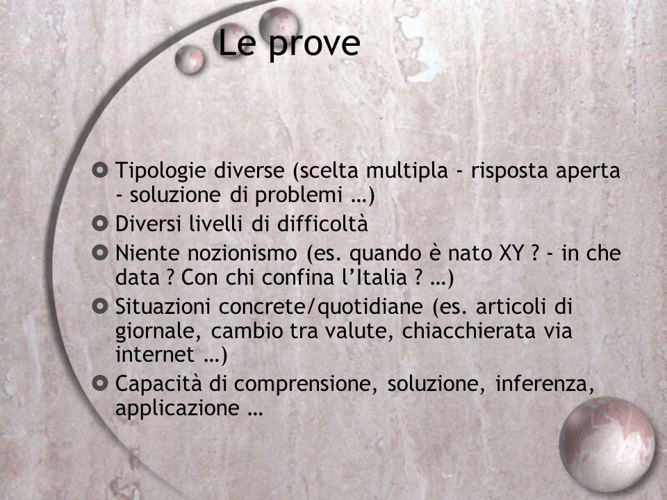 Le prove Tipologie diverse (scelta multipla - risposta aperta - soluzione di problemi …) Diversi livelli di difficoltà Niente nozionismo (es. quando è