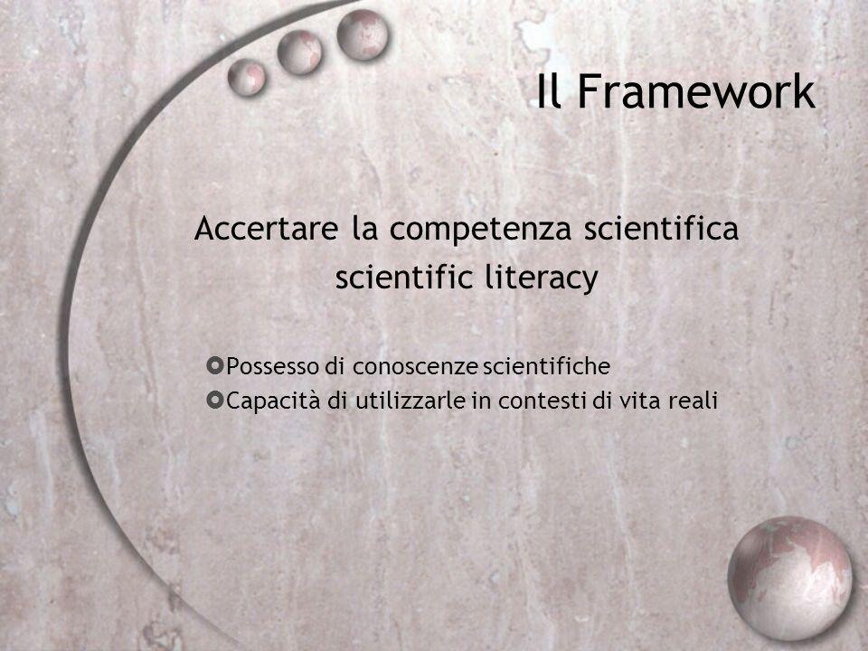 Il Framework Accertare la competenza scientifica scientific literacy Possesso di conoscenze scientifiche Capacità di utilizzarle in contesti di vita r