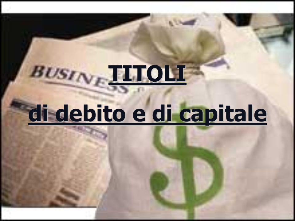 T ITOLI CAPITALE CAPITALE quote di capitale = titoli di CAPITALECAPITALE quote di prestiti o quote di capitale di società offerti in sottoscrizione a soggetti in avanzo finanziario allo scopo di ottenere finanziamenti DEBITO DEBITO quote di prestiti = titoli di DEBITO DEBITO