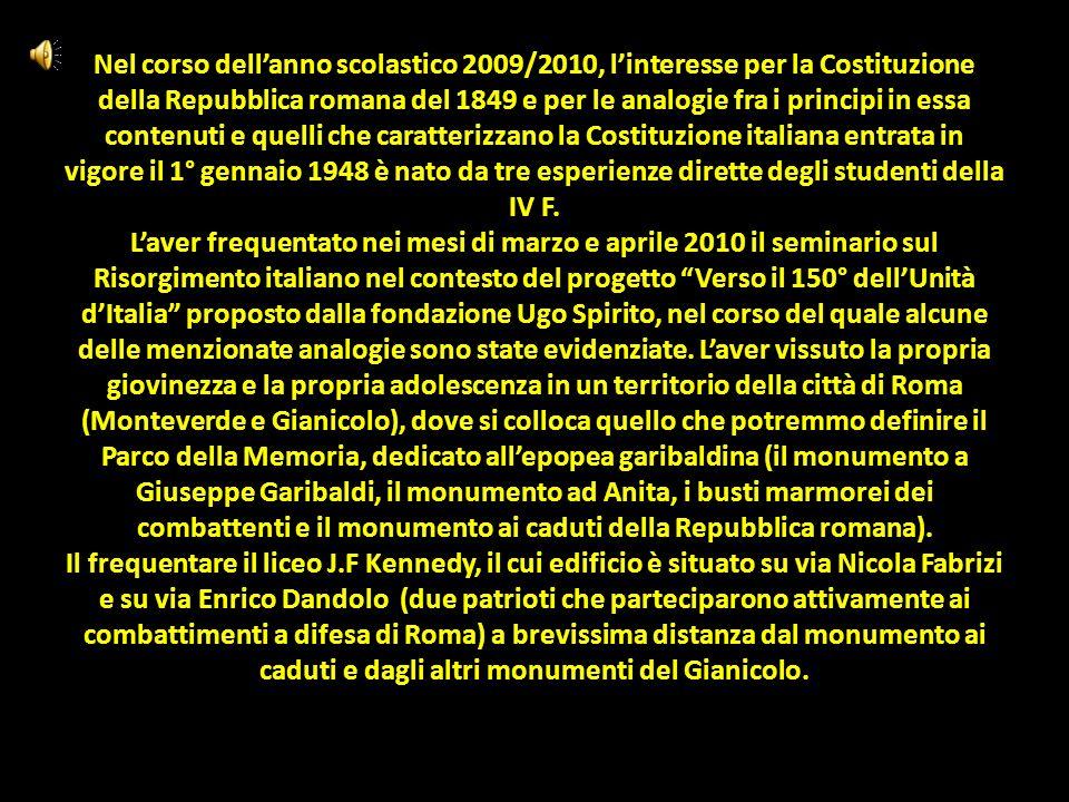 Nel corso dellanno scolastico 2009/2010, linteresse per la Costituzione della Repubblica romana del 1849 e per le analogie fra i principi in essa contenuti e quelli che caratterizzano la Costituzione italiana entrata in vigore il 1° gennaio 1948 è nato da tre esperienze dirette degli studenti della IV F.