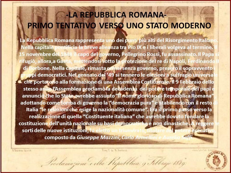 -LA REPUBBLICA ROMANA- PRIMO TENTATIVO VERSO UNO STATO MODERNO La Repubblica Romana rappresenta uno dei punti più alti del Risorgimento Italiano. Nell