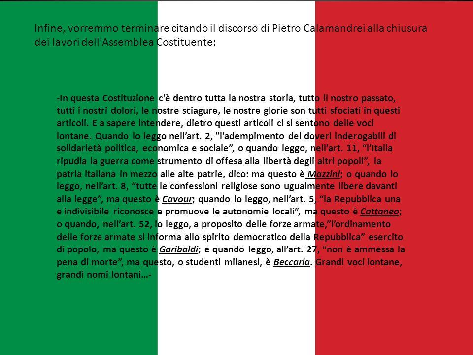 Infine, vorremmo terminare citando il discorso di Pietro Calamandrei alla chiusura dei lavori dell'Assemblea Costituente: -In questa Costituzione cè d
