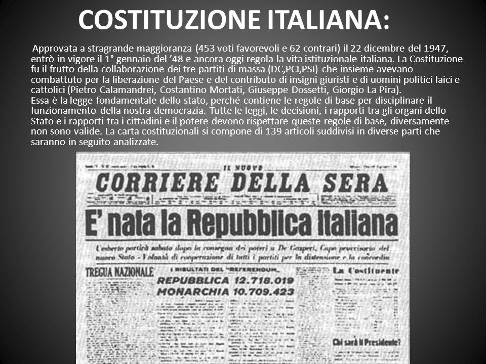 COSTITUZIONE ITALIANA: Approvata a stragrande maggioranza (453 voti favorevoli e 62 contrari) il 22 dicembre del 1947, entrò in vigore il 1° gennaio del 48 e ancora oggi regola la vita istituzionale italiana.