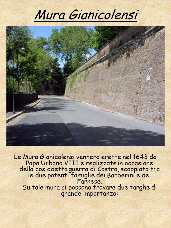 Mura Gianicolensi Le Mura Gianicolensi vennero erette nel 1643 da Papa Urbano VIII e realizzate in occasione della cosiddetta guerra di Castro, scoppi
