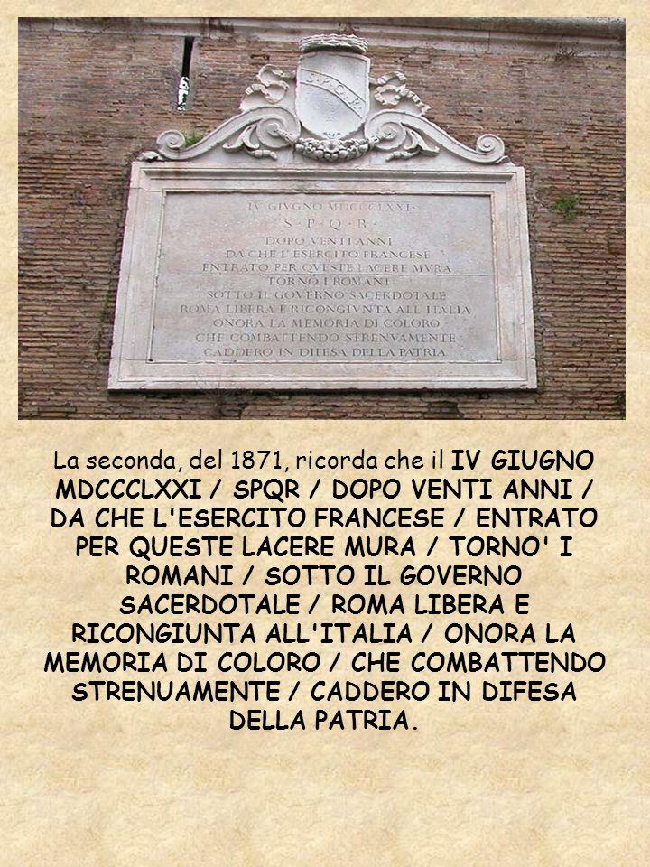 La seconda, del 1871, ricorda che il IV GIUGNO MDCCCLXXI / SPQR / DOPO VENTI ANNI / DA CHE L'ESERCITO FRANCESE / ENTRATO PER QUESTE LACERE MURA / TORN