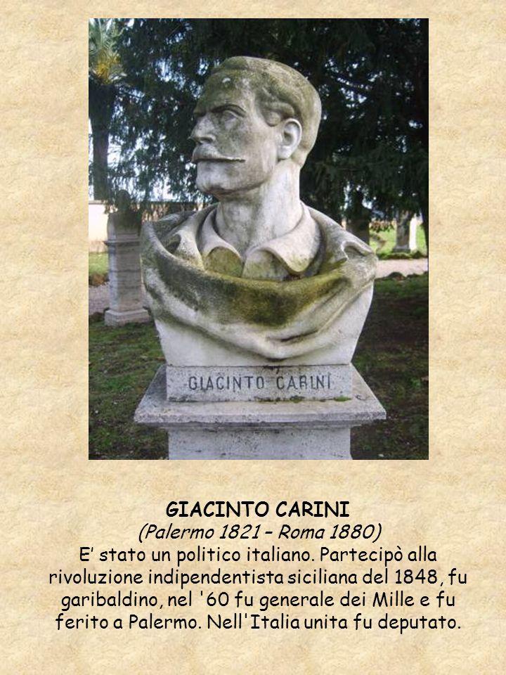 GIACINTO CARINI (Palermo 1821 – Roma 1880) E stato un politico italiano. Partecipò alla rivoluzione indipendentista siciliana del 1848, fu garibaldino