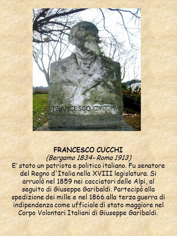 FRANCESCO CUCCHI (Bergamo 1834- Roma 1913) E stato un patriota e politico italiano. Fu senatore del Regno d'Italia nella XVIII legislatura. Si arruolò