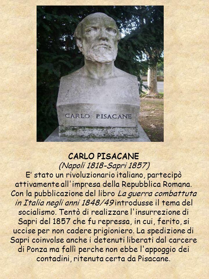 CARLO PISACANE (Napoli 1818-Sapri 1857) E stato un rivoluzionario italiano, partecipò attivamente all'impresa della Repubblica Romana. Con la pubblica